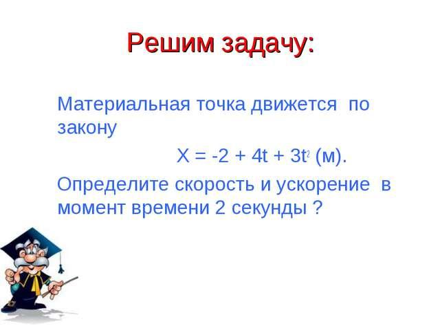 Решим задачу: Материальная точка движется по закону X = -2 + 4t + 3t2 (м). Оп...