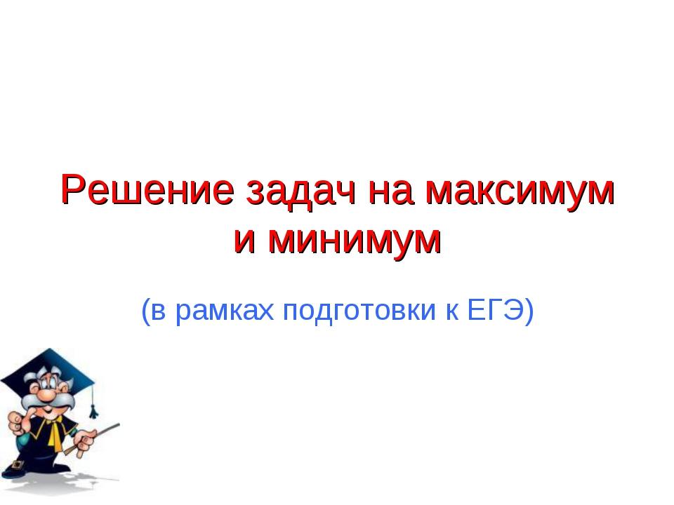 Решение задач на максимум и минимум (в рамках подготовки к ЕГЭ)