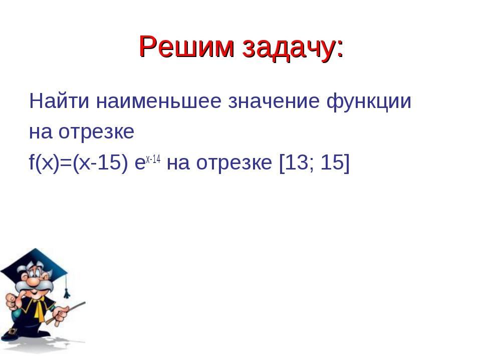Решим задачу: Найти наименьшее значение функции на отрезке f(x)=(x-15) ex-14...
