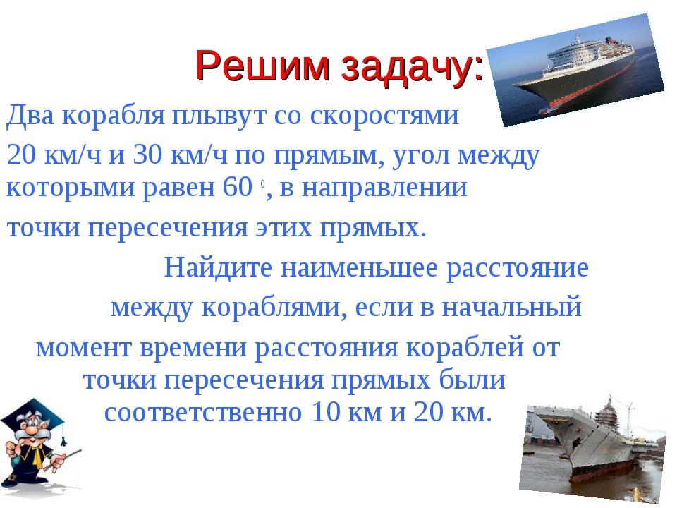 Решим задачу: Два корабля плывут со скоростями 20 км/ч и 30 км/ч по прямым, у...