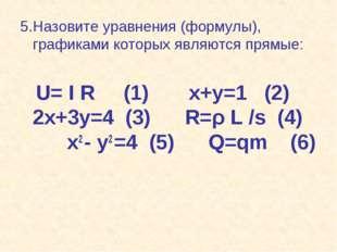 5.Назовите уравнения (формулы), графиками которых являются прямые: U= I R (1)