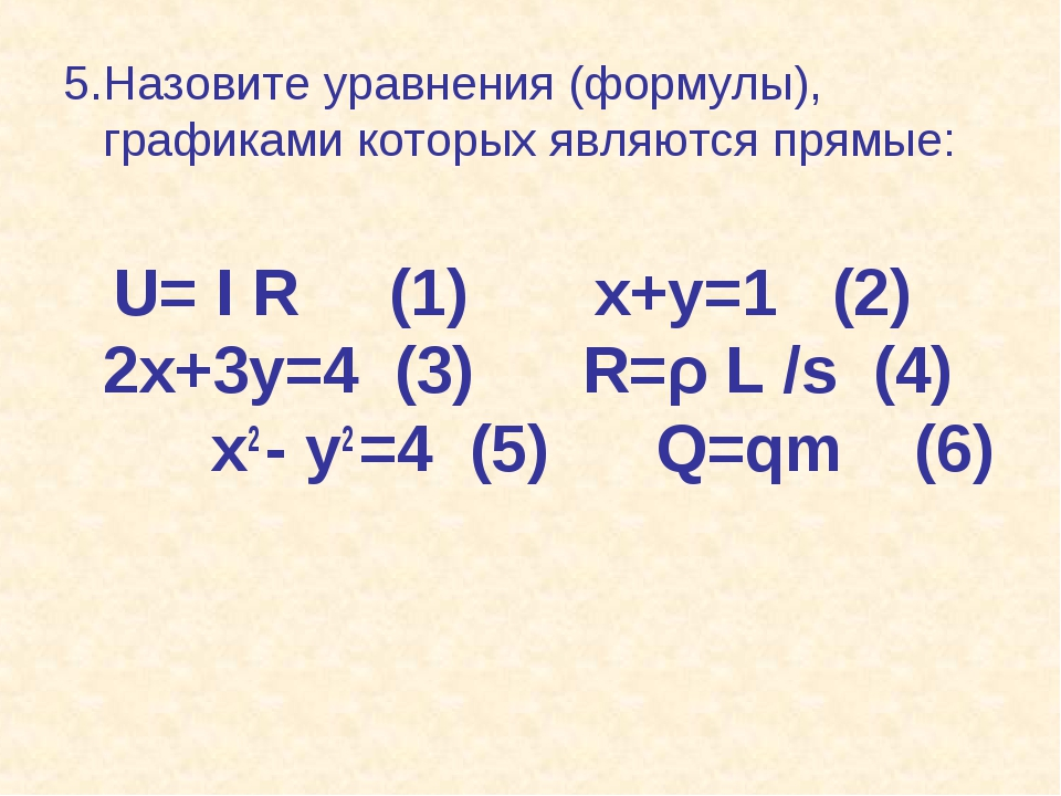 5.Назовите уравнения (формулы), графиками которых являются прямые: U= I R (1)...