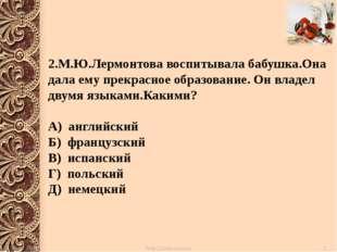 2.М.Ю.Лермонтова воспитывала бабушка.Она дала ему прекрасное образование. Он