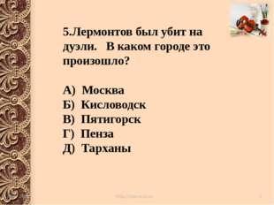 5.Лермонтов был убит на дуэли. В каком городе это произошло? А) Москва Б) Ки