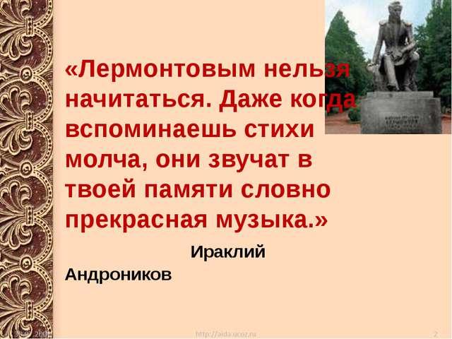 «Лермонтовым нельзя начитаться. Даже когда вспоминаешь стихи молча, они звуч...