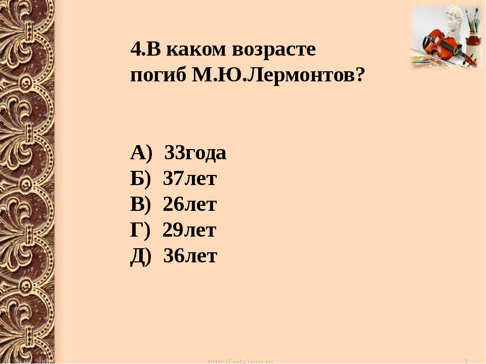 4.В каком возрасте погиб М.Ю.Лермонтов? А) 33года Б) 37лет В) 26лет Г) 29лет...
