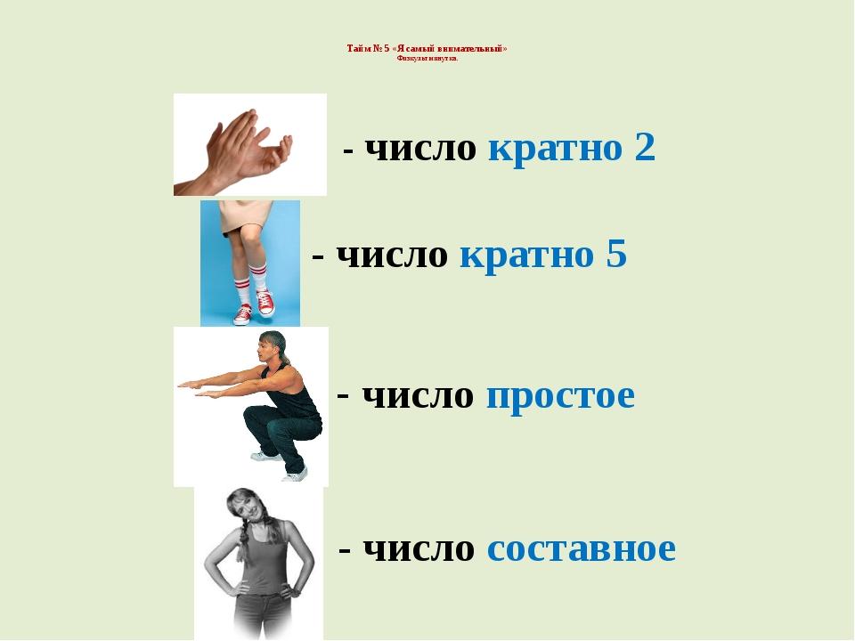 Тайм № 5 «Я самый внимательный» Физкультминутка. - число кратно 2 - число кр...