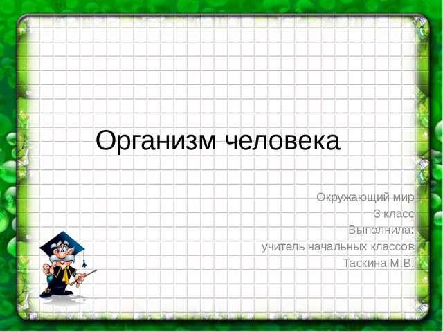 Организм человека Окружающий мир 3 класс Выполнила: учитель начальных классов...