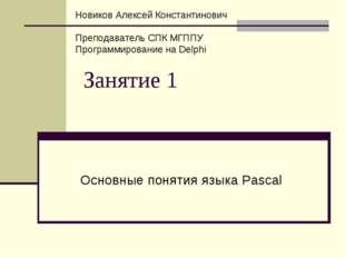 Занятие 1 Основные понятия языка Pascal Новиков Алексей Константинович Препод
