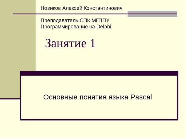 Занятие 1 Основные понятия языка Pascal Новиков Алексей Константинович Препод...