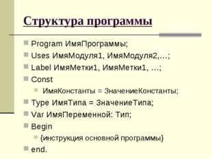 Структура программы Program ИмяПрограммы; Uses ИмяМодуля1, ИмяМодуля2,…; Labe
