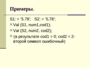 Примеры. S1: = '5.78'; S2: = '5,78'; Val (S1, num1,cod1); Val (S2, num2, cod2