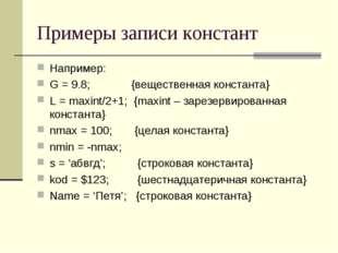 Примеры записи констант Например: G = 9.8; {вещественная константа} L = maxin