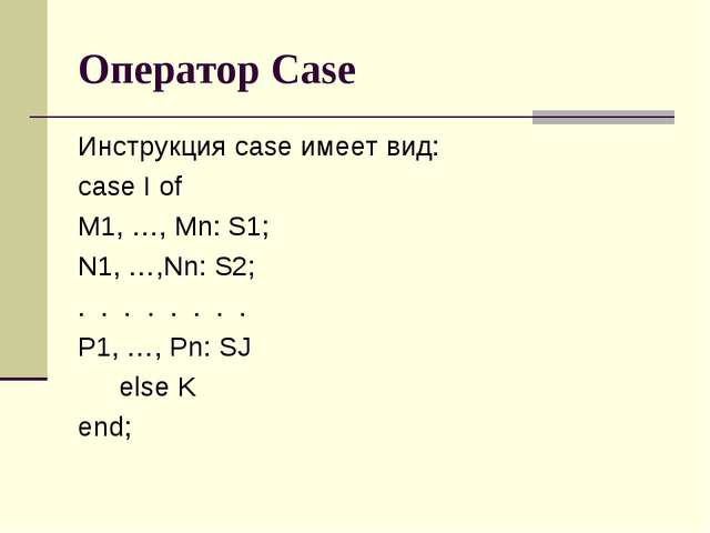 Оператор Case Инструкция case имеет вид: case I of M1, …, Mn: S1; N1, …,Nn: S...