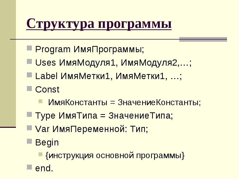 Структура программы Program ИмяПрограммы; Uses ИмяМодуля1, ИмяМодуля2,…; Labe...