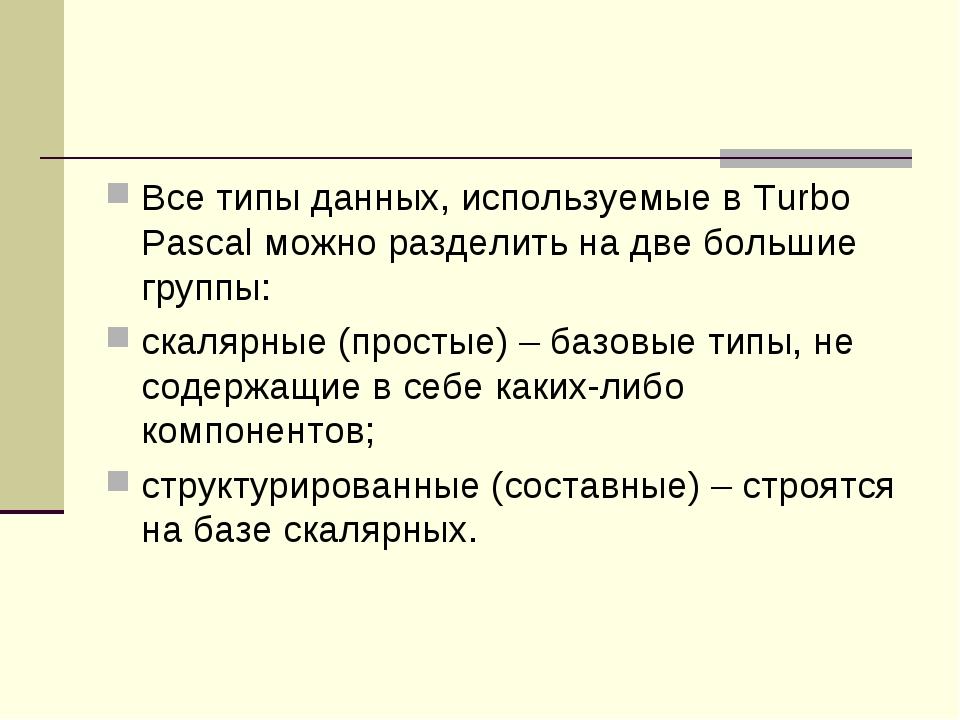 Все типы данных, используемые в Turbo Pascal можно разделить на две большие г...