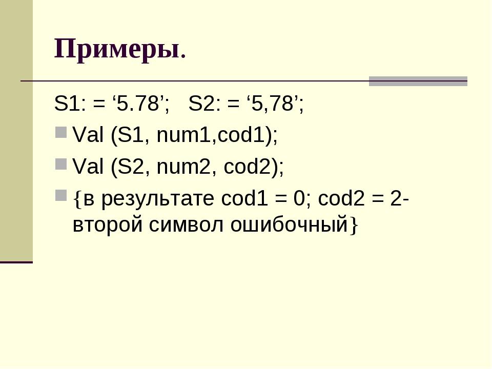 Примеры. S1: = '5.78'; S2: = '5,78'; Val (S1, num1,cod1); Val (S2, num2, cod2...