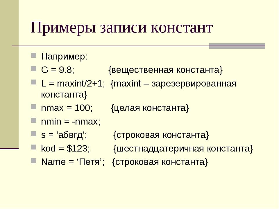 Примеры записи констант Например: G = 9.8; {вещественная константа} L = maxin...