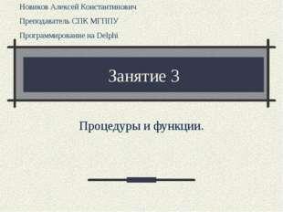 Занятие 3 Процедуры и функции. Новиков Алексей Константинович Преподаватель С