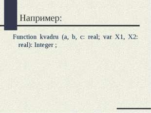 Например: Function kvadru (a, b, c: real; var X1, X2: real): Integer ;