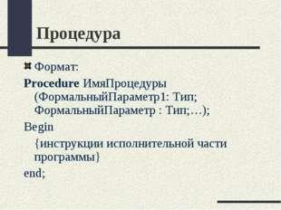 Процедура Формат: Procedure ИмяПроцедуры (ФормальныйПараметр1: Тип; Формальны