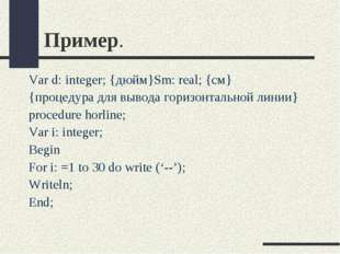 Пример. Var d: integer; {дюйм}Sm: real; {см} {процедура для вывода горизонтал