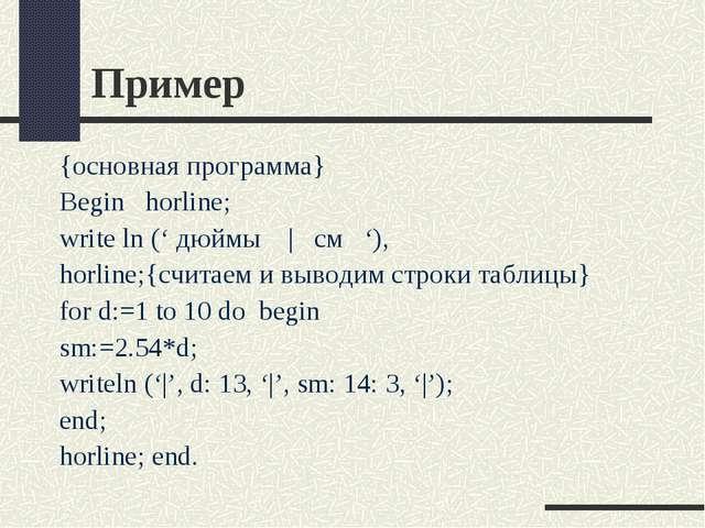 Пример {основная программа} Begin horline; write ln (' дюймы   см '), horline...