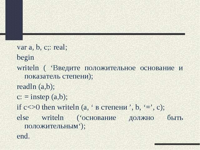 var a, b, c;: real; begin writeln ( 'Введите положительное основание и показа...