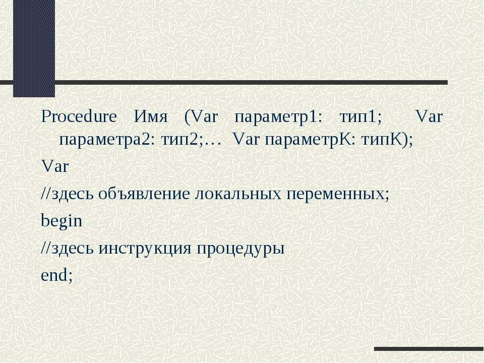 Procedure Имя (Var параметр1: тип1; Var параметра2: тип2;… Var параметрК: тип...