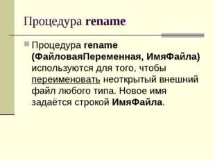 Процедура rename Процедура rename (ФайловаяПеременная, ИмяФайла) используются