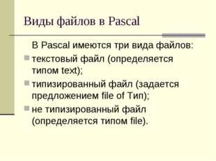 Виды файлов в Pascal В Pascal имеются три вида файлов: текстовый файл (опред