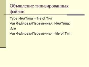 Объявление типизированных файлов Type ИмяТипа = file of Тип Var ФайловаяПерем