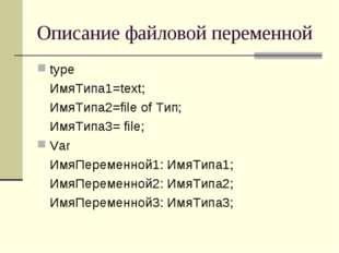 Описание файловой переменной type ИмяТипа1=text; ИмяТипа2=file of Тип; Имя