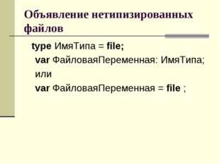 Объявление нетипизированных файлов type ИмяТипа = file; var ФайловаяПеременна