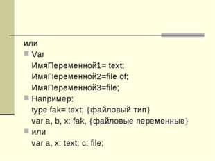 или Var ИмяПеременной1= text; ИмяПеременной2=file of; ИмяПеременной3=file;