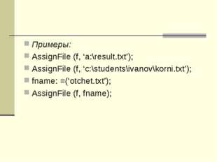 Примеры: AssignFile (f, 'a:\result.txt'); AssignFile (f, 'c:\students\ivanov\