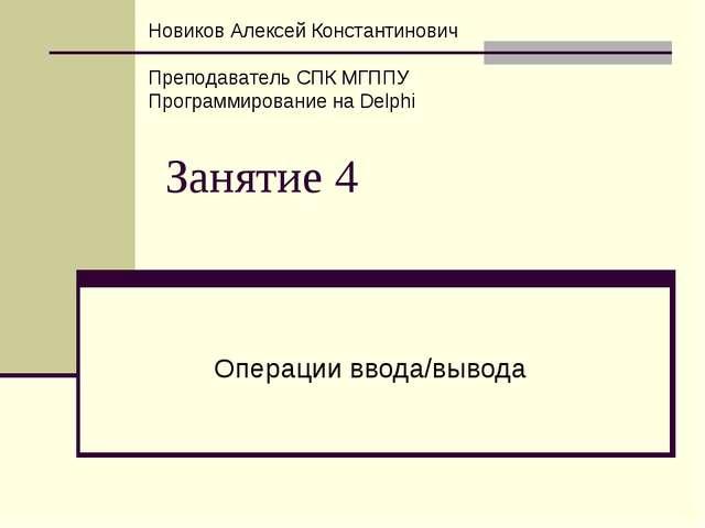 Занятие 4 Операции ввода/вывода Новиков Алексей Константинович Преподаватель...