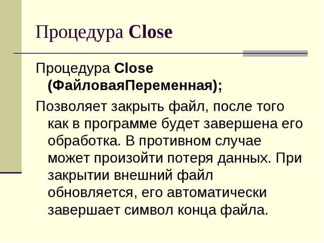 Процедура Close Процедура Close (ФайловаяПеременная); Позволяет закрыть файл,...