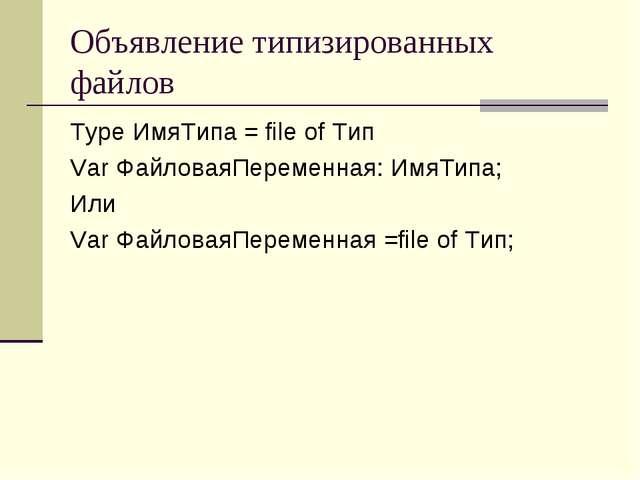 Объявление типизированных файлов Type ИмяТипа = file of Тип Var ФайловаяПерем...