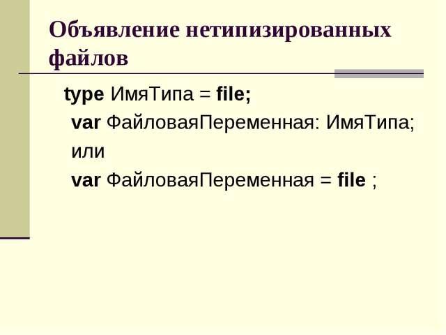 Объявление нетипизированных файлов type ИмяТипа = file; var ФайловаяПеременна...