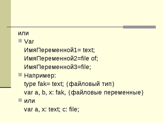 или Var ИмяПеременной1= text; ИмяПеременной2=file of; ИмяПеременной3=file;...