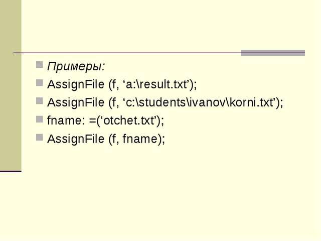 Примеры: AssignFile (f, 'a:\result.txt'); AssignFile (f, 'c:\students\ivanov\...