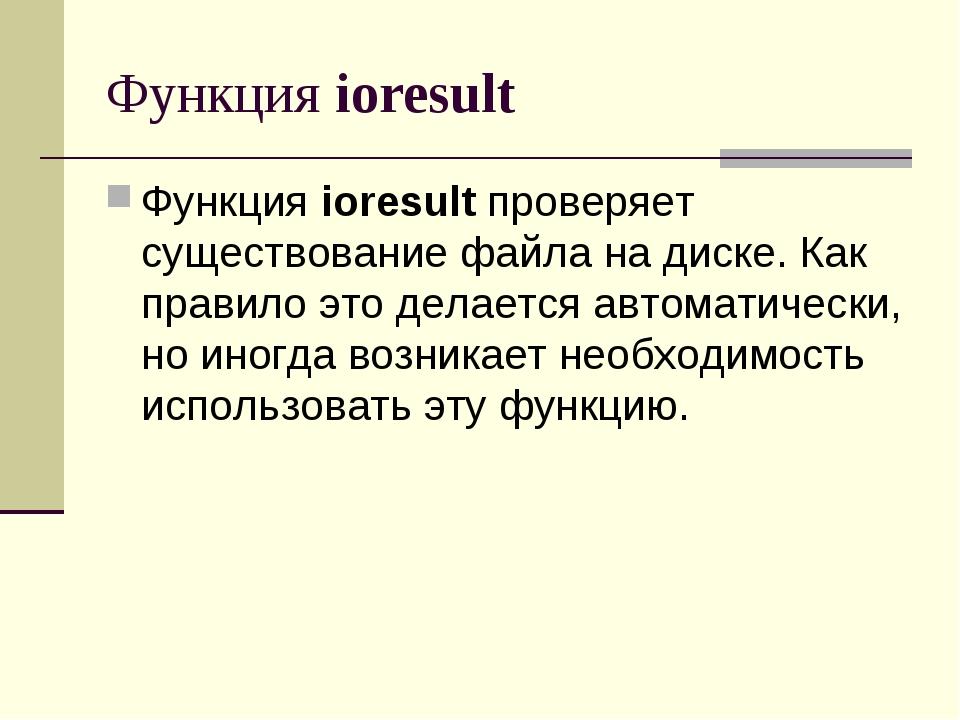 Функция ioresult Функция ioresult проверяет существование файла на диске. Как...