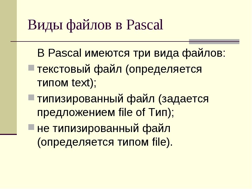 Виды файлов в Pascal В Pascal имеются три вида файлов: текстовый файл (опред...