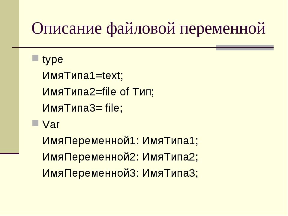 Описание файловой переменной type ИмяТипа1=text; ИмяТипа2=file of Тип; Имя...