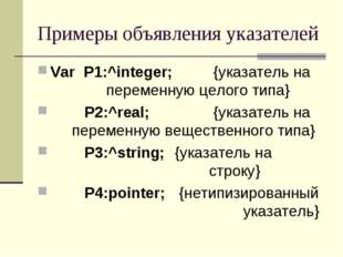 Примеры объявления указателей Var P1:^integer; {указатель на переменную ц