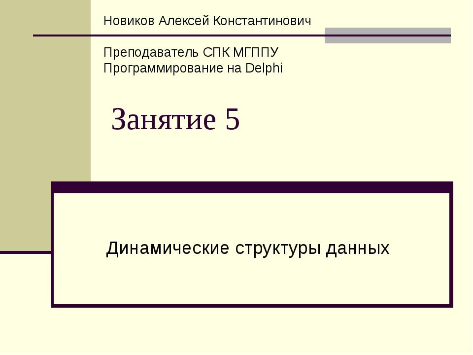Занятие 5 Динамические структуры данных Новиков Алексей Константинович Препод...