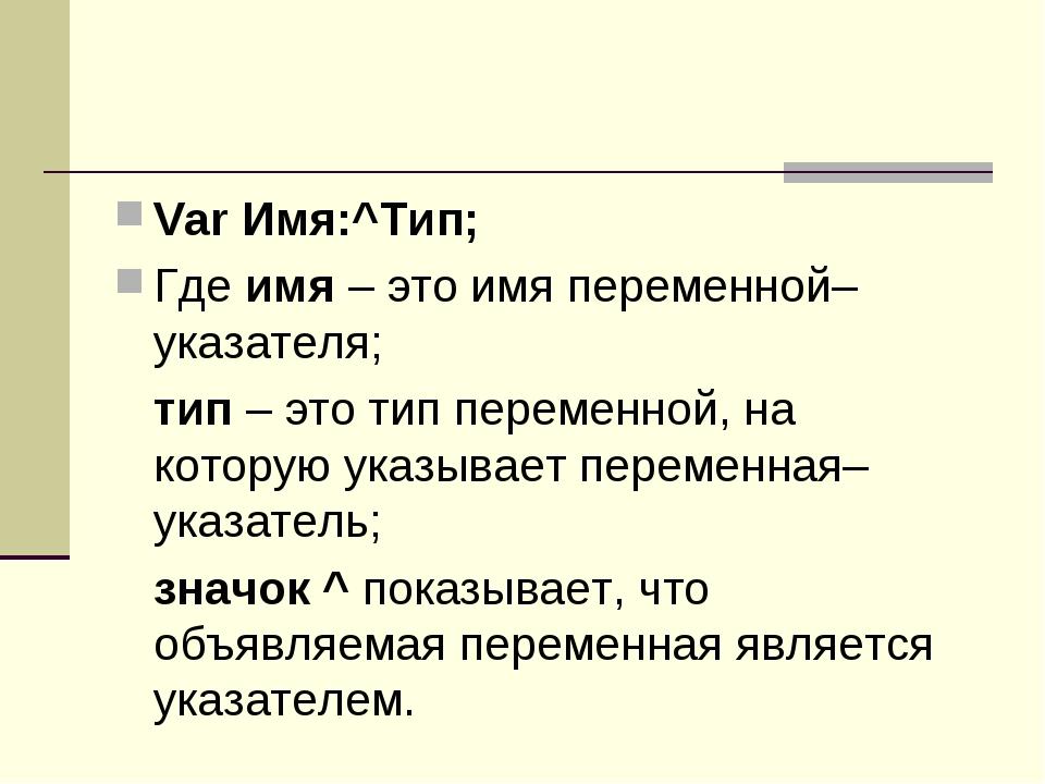 Var Имя:^Тип; Где имя – это имя переменной–указателя; тип – это тип переменн...