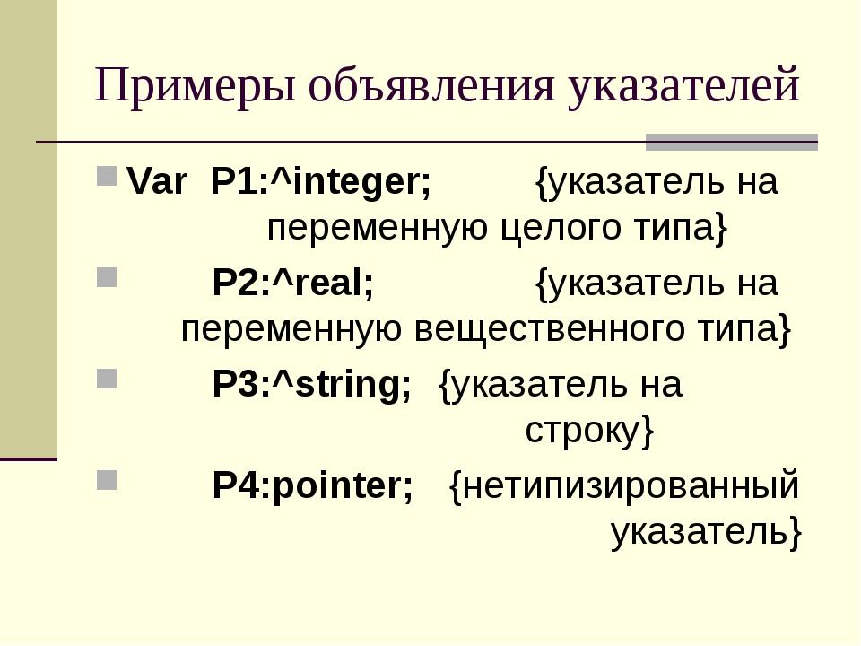 Примеры объявления указателей Var P1:^integer; {указатель на переменную ц...