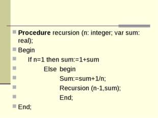 Procedure recursion (n: integer; var sum: real); Begin 	If n=1 then sum:=1+su
